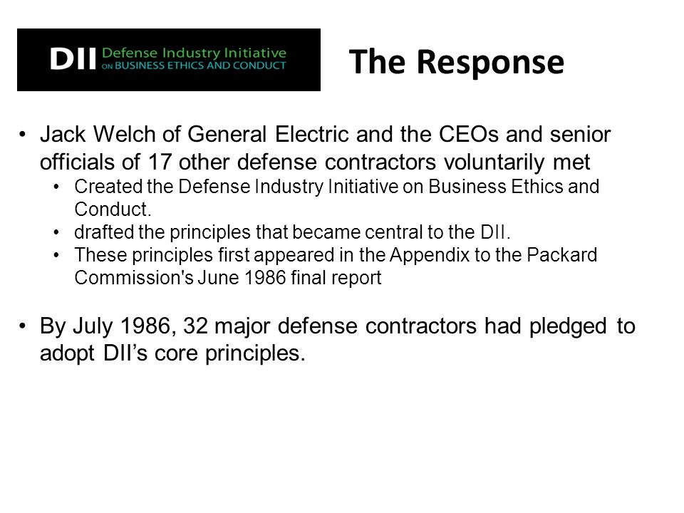 The Response Jack Welch of General Electric and the CEOs and senior officials of 17 other defense contractors voluntarily met Created the Defense Industry Initiative on Business Ethics and Conduct.