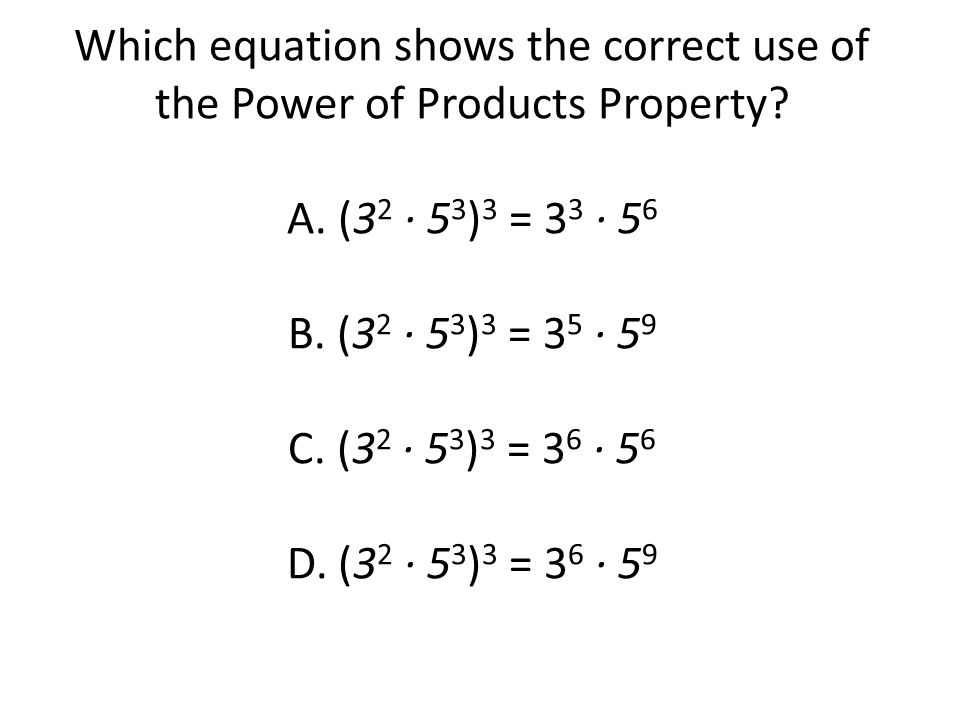 Which equation shows the correct use of the Power of Products Property? A. (3 2 · 5 3 ) 3 = 3 3 · 5 6 B. (3 2 · 5 3 ) 3 = 3 5 · 5 9 C. (3 2 · 5 3 ) 3