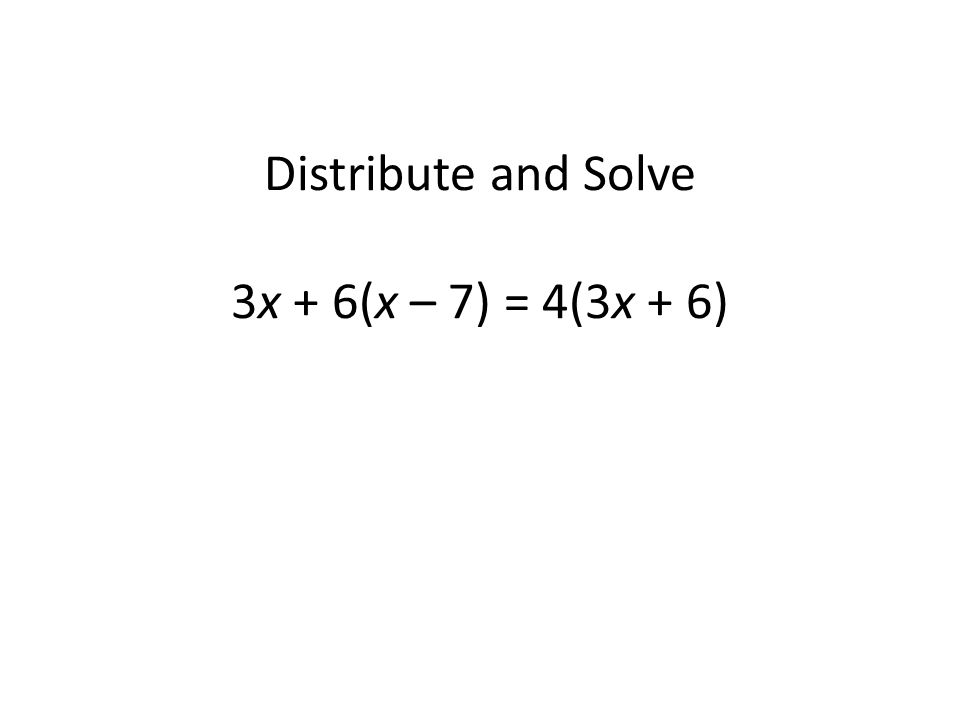 Distribute and Solve 3x + 6(x – 7) = 4(3x + 6)