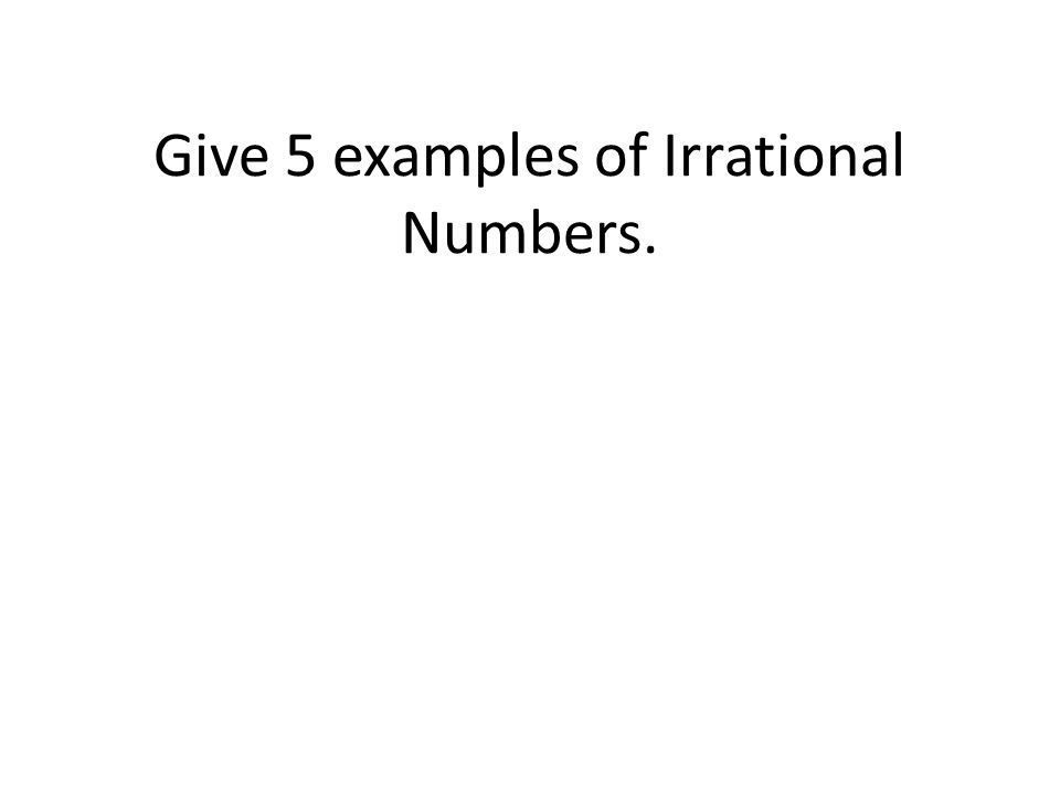 Give 5 examples of Irrational Numbers.