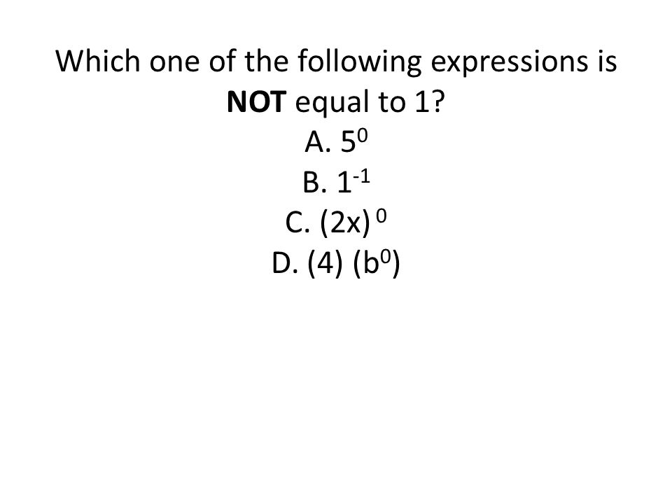 Which one of the following expressions is NOT equal to 1? A. 5 0 B. 1 -1 C. (2x) 0 D. (4) (b 0 )