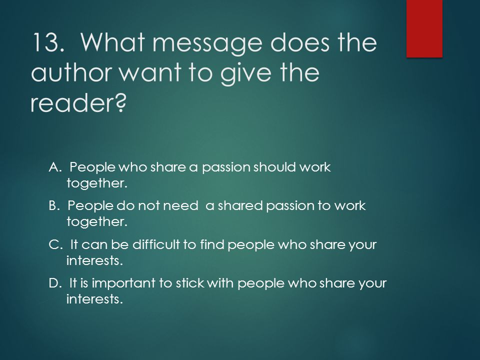 13. What message does the author want to give the reader? A. People who share a passion should work together. B. People do not need a shared passion t
