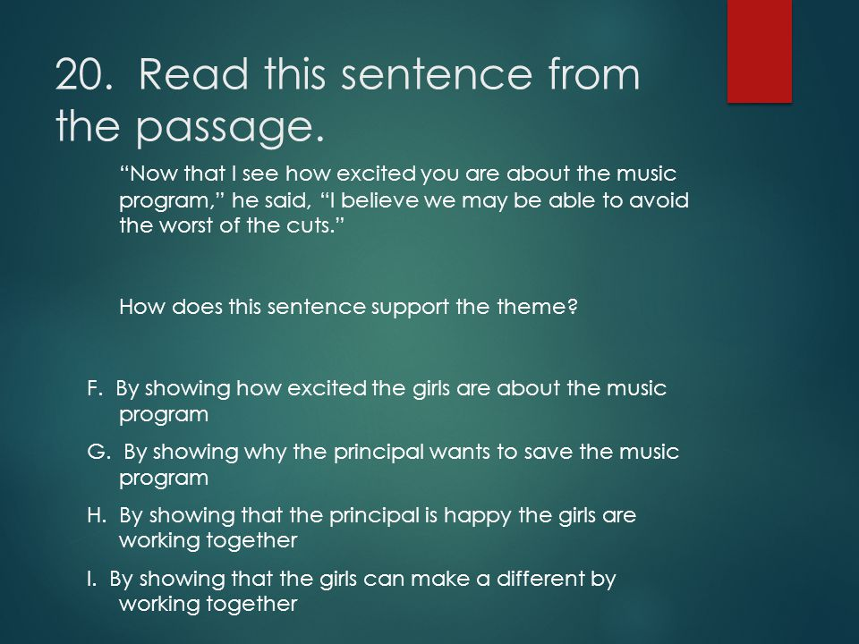 "20. Read this sentence from the passage. ""Now that I see how excited you are about the music program,"" he said, ""I believe we may be able to avoid the"