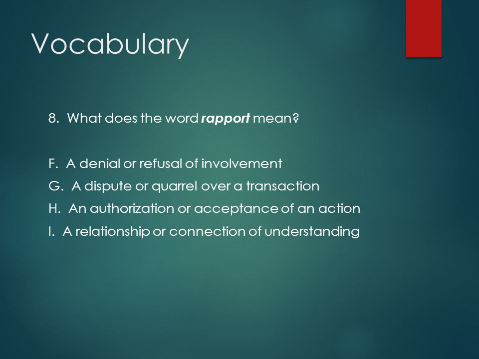 Vocabulary 8. What does the word rapport mean? F. A denial or refusal of involvement G. A dispute or quarrel over a transaction H. An authorization or
