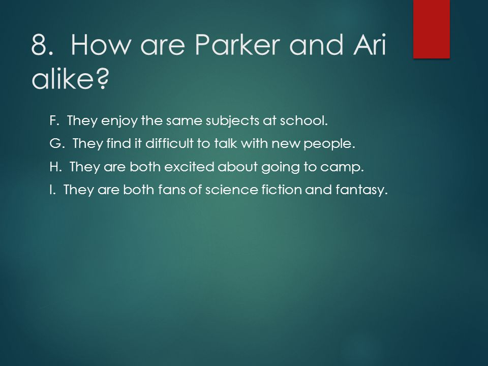 8. How are Parker and Ari alike? F. They enjoy the same subjects at school. G. They find it difficult to talk with new people. H. They are both excite