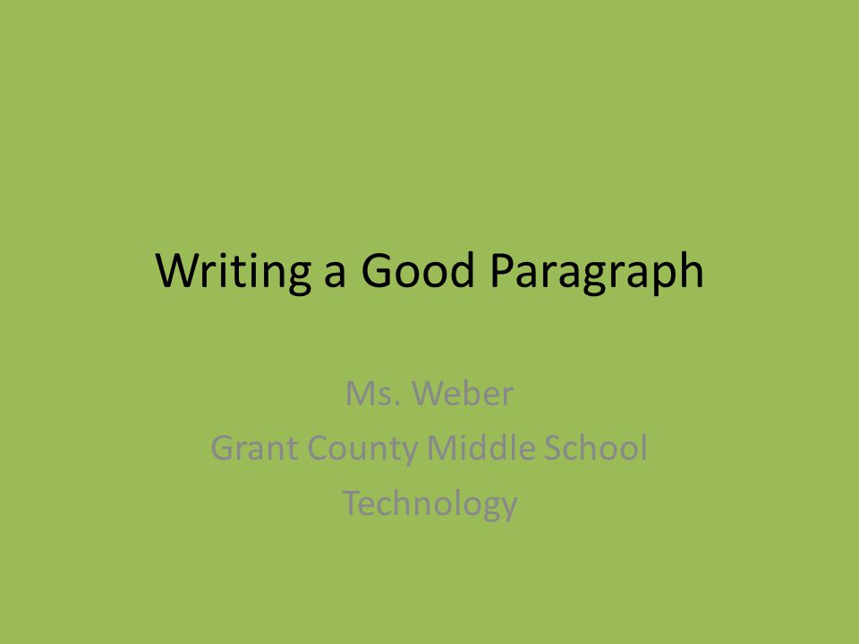 Writing a Good Paragraph Ms. Weber Grant County Middle School Technology