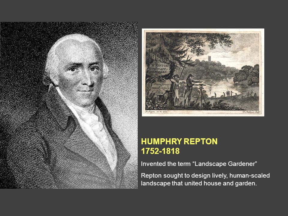 HUMPHRY REPTON 1752-1818 Invented the term Landscape Gardener Repton sought to design lively, human-scaled landscape that united house and garden.