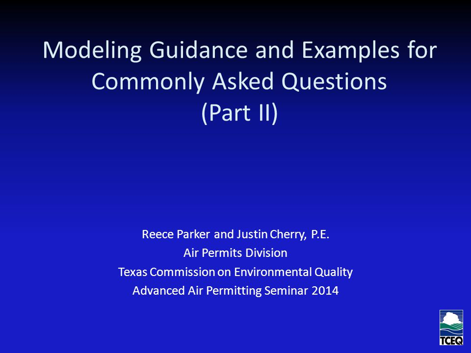 Modeling Guidance and Examples for Commonly Asked Questions (Part II) Reece Parker and Justin Cherry, P.E. Air Permits Division Texas Commission on En