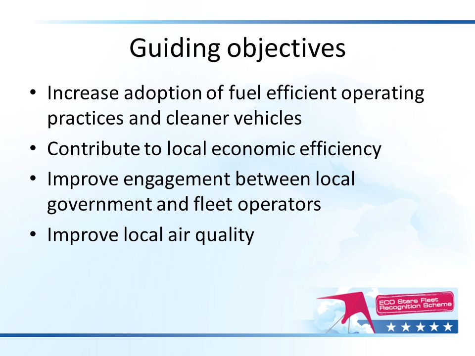 Guiding objectives Increase adoption of fuel efficient operating practices and cleaner vehicles Contribute to local economic efficiency Improve engage
