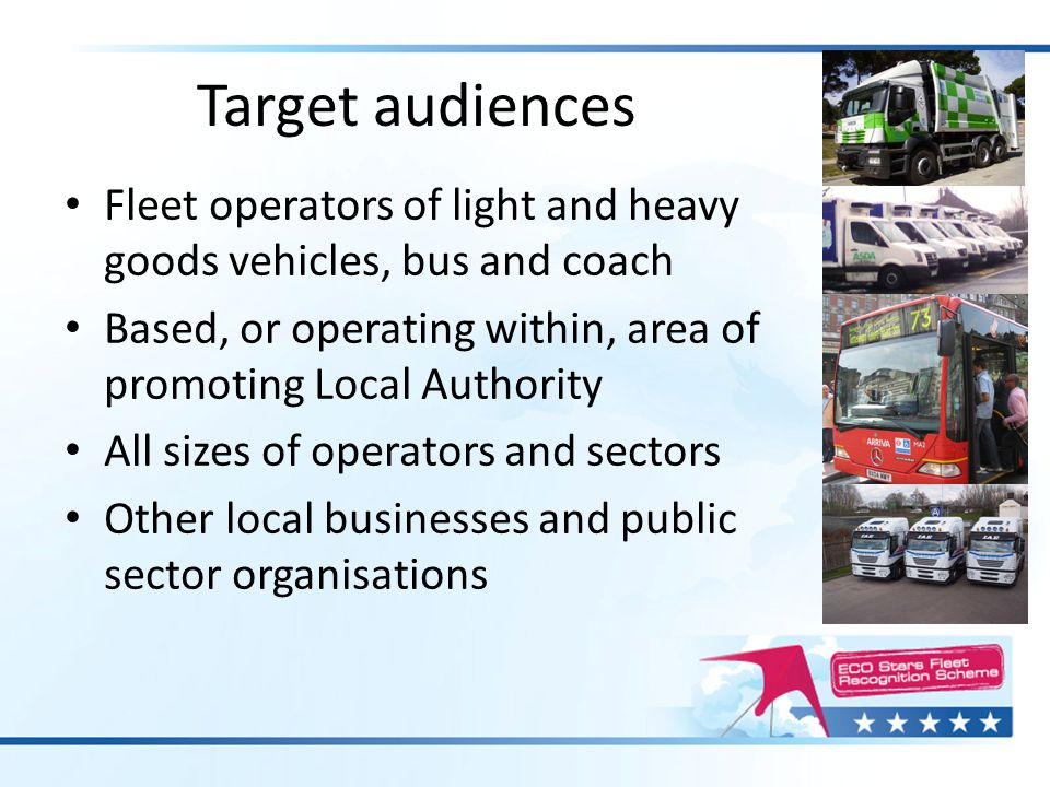 Target audiences Fleet operators of light and heavy goods vehicles, bus and coach Based, or operating within, area of promoting Local Authority All si