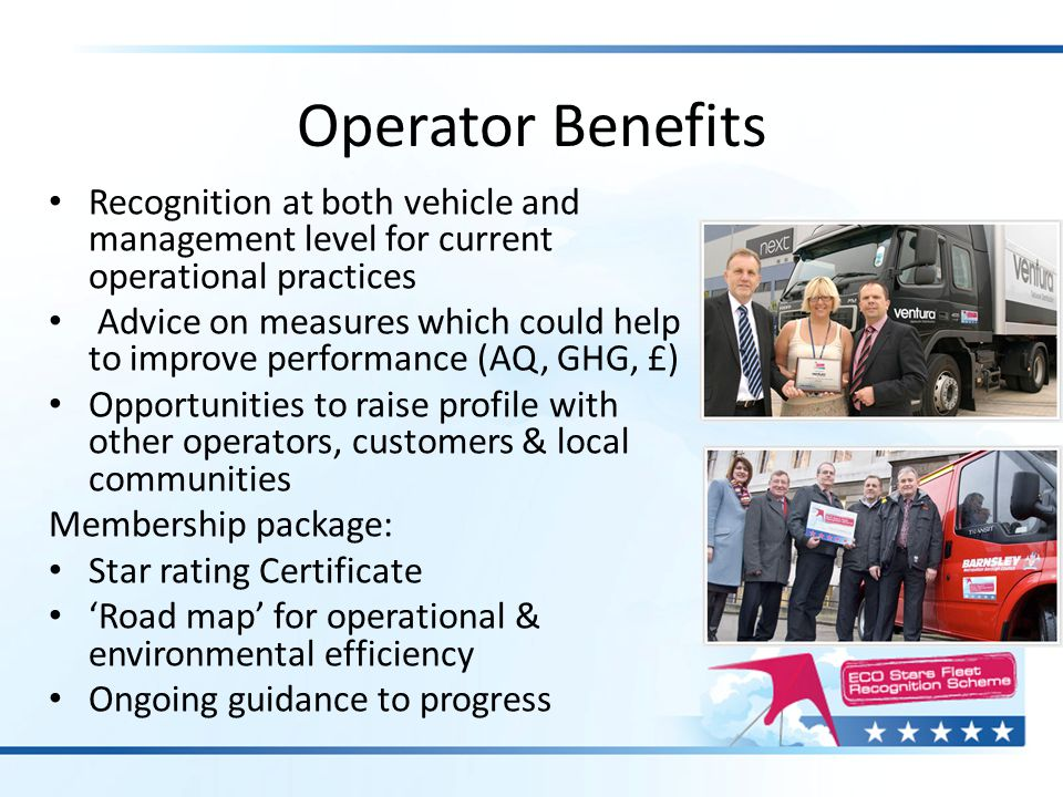 Operator Benefits Recognition at both vehicle and management level for current operational practices Advice on measures which could help to improve pe