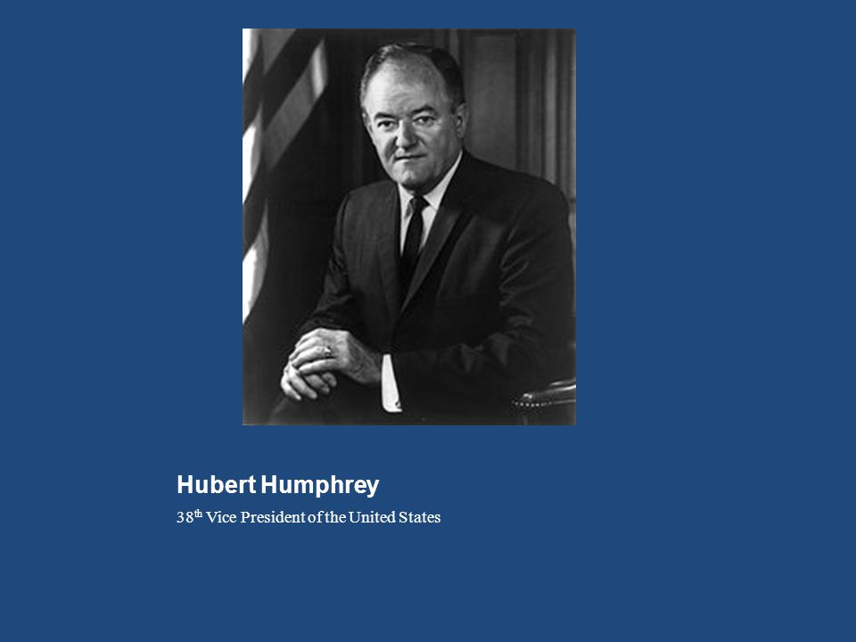 Hubert Humphrey 38 th Vice President of the United States