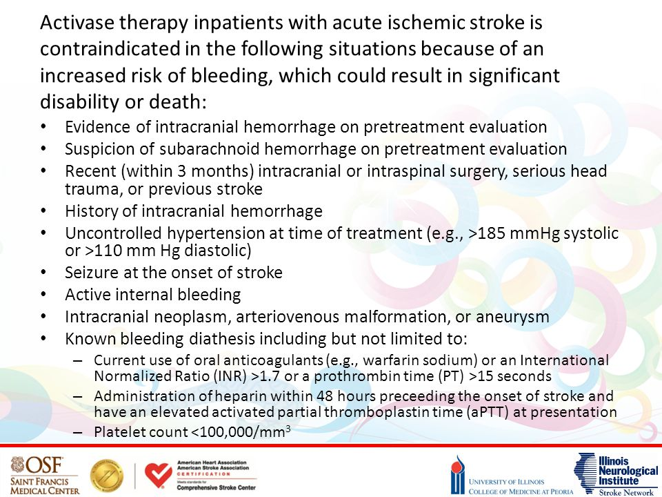 Activase therapy inpatients with acute ischemic stroke is contraindicated in the following situations because of an increased risk of bleeding, which could result in significant disability or death: Evidence of intracranial hemorrhage on pretreatment evaluation Suspicion of subarachnoid hemorrhage on pretreatment evaluation Recent (within 3 months) intracranial or intraspinal surgery, serious head trauma, or previous stroke History of intracranial hemorrhage Uncontrolled hypertension at time of treatment (e.g., >185 mmHg systolic or >110 mm Hg diastolic) Seizure at the onset of stroke Active internal bleeding Intracranial neoplasm, arteriovenous malformation, or aneurysm Known bleeding diathesis including but not limited to: – Current use of oral anticoagulants (e.g., warfarin sodium) or an International Normalized Ratio (INR) >1.7 or a prothrombin time (PT) >15 seconds – Administration of heparin within 48 hours preceeding the onset of stroke and have an elevated activated partial thromboplastin time (aPTT) at presentation – Platelet count <100,000/mm 3