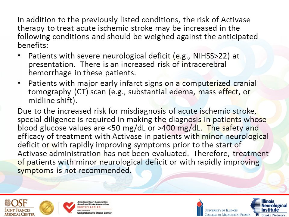 In addition to the previously listed conditions, the risk of Activase therapy to treat acute ischemic stroke may be increased in the following conditions and should be weighed against the anticipated benefits: Patients with severe neurological deficit (e.g., NIHSS>22) at presentation.