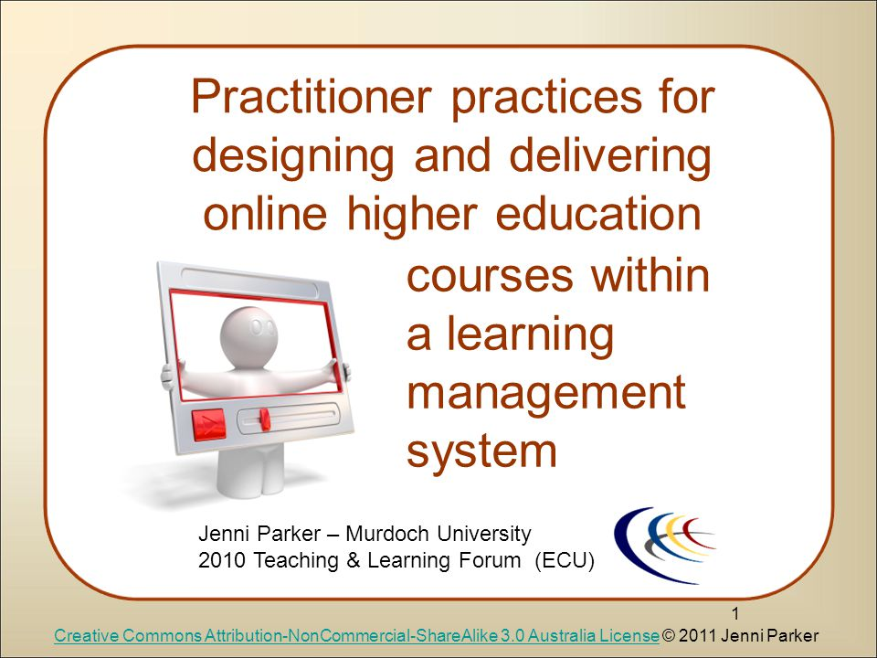 Practitioner practices for designing and delivering online higher education 1 courses within a learning management system Creative Commons Attribution-NonCommercial-ShareAlike 3.0 Australia LicenseCreative Commons Attribution-NonCommercial-ShareAlike 3.0 Australia License © 2011 Jenni Parker Jenni Parker – Murdoch University 2010 Teaching & Learning Forum (ECU)