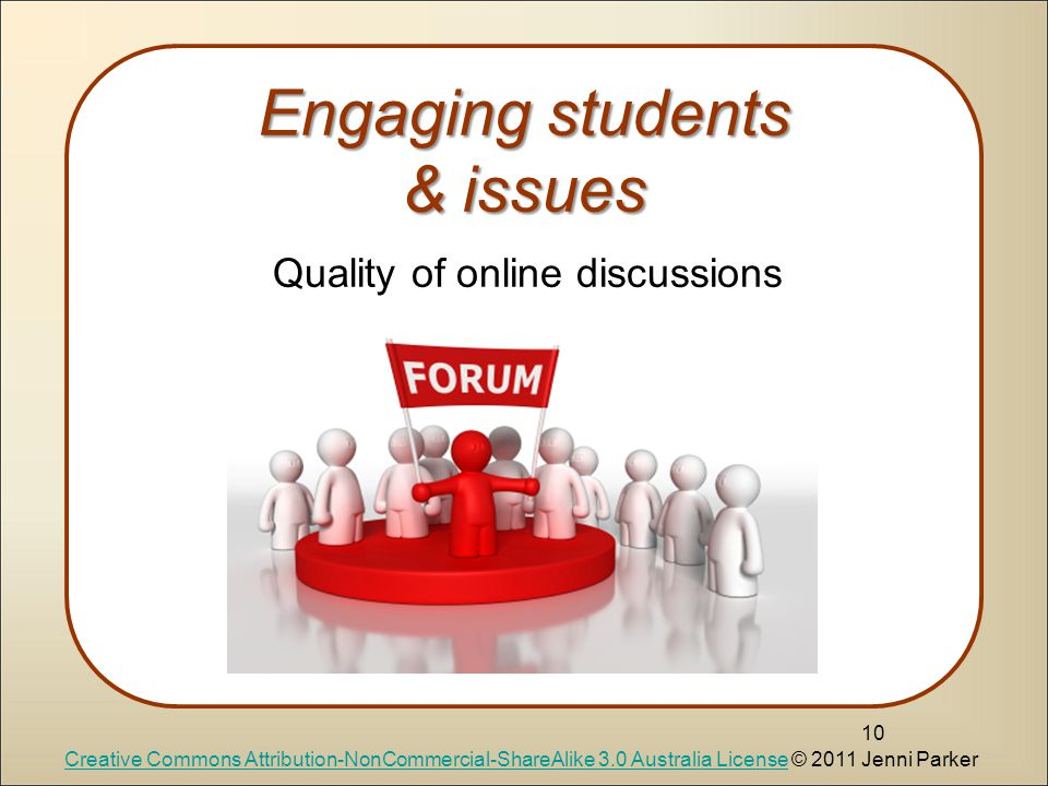 Quality of online discussions Engaging students & issues 10 Quality of online discussions Creative Commons Attribution-NonCommercial-ShareAlike 3.0 Australia LicenseCreative Commons Attribution-NonCommercial-ShareAlike 3.0 Australia License © 2011 Jenni Parker