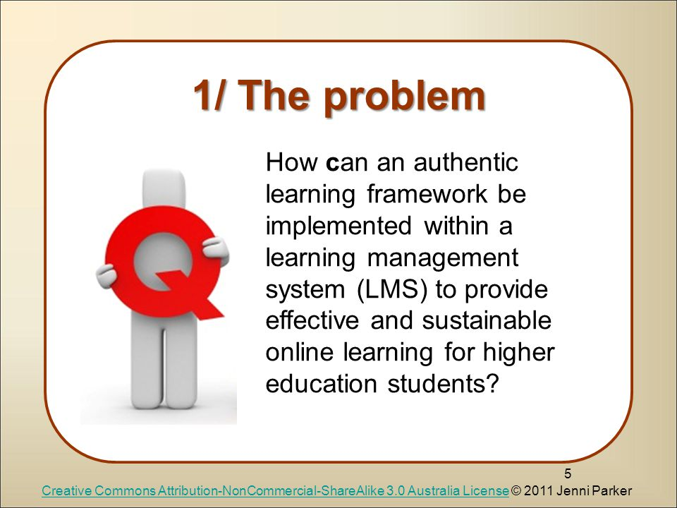 5 1/ The problem How can an authentic learning framework be implemented within a learning management system (LMS) to provide effective and sustainable online learning for higher education students.