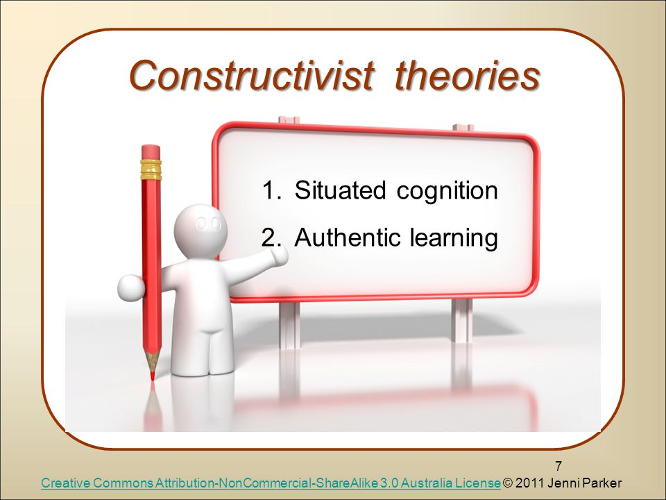 Constructivist theories 7 1.Situated cognition 2.Authentic learning Creative Commons Attribution-NonCommercial-ShareAlike 3.0 Australia LicenseCreative Commons Attribution-NonCommercial-ShareAlike 3.0 Australia License © 2011 Jenni Parker