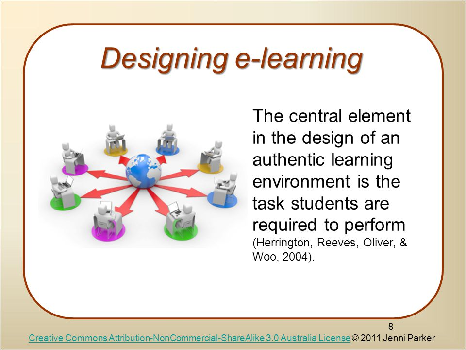 Designing e-learning 8 The central element in the design of an authentic learning environment is the task students are required to perform (Herrington, Reeves, Oliver, & Woo, 2004).