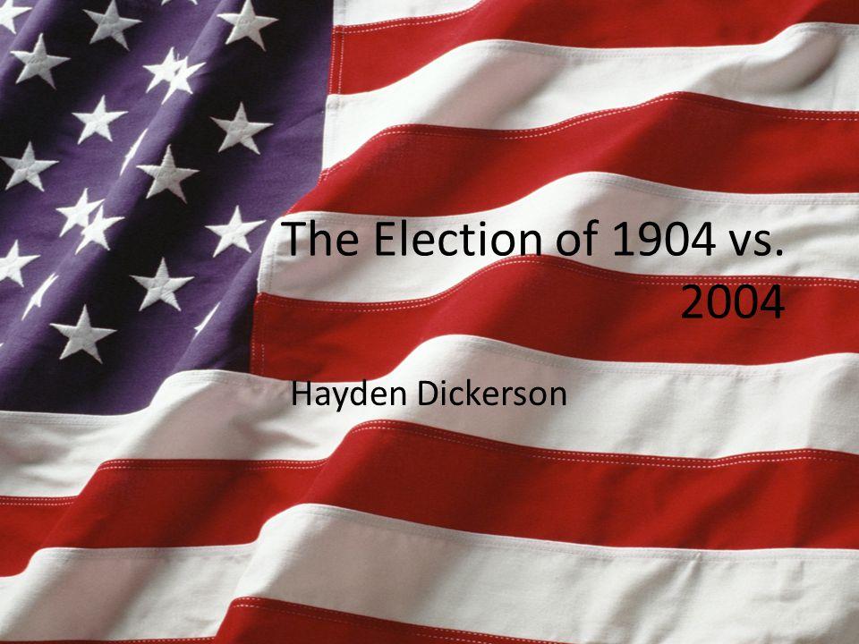 The Election of 1904 vs. 2004 Hayden Dickerson