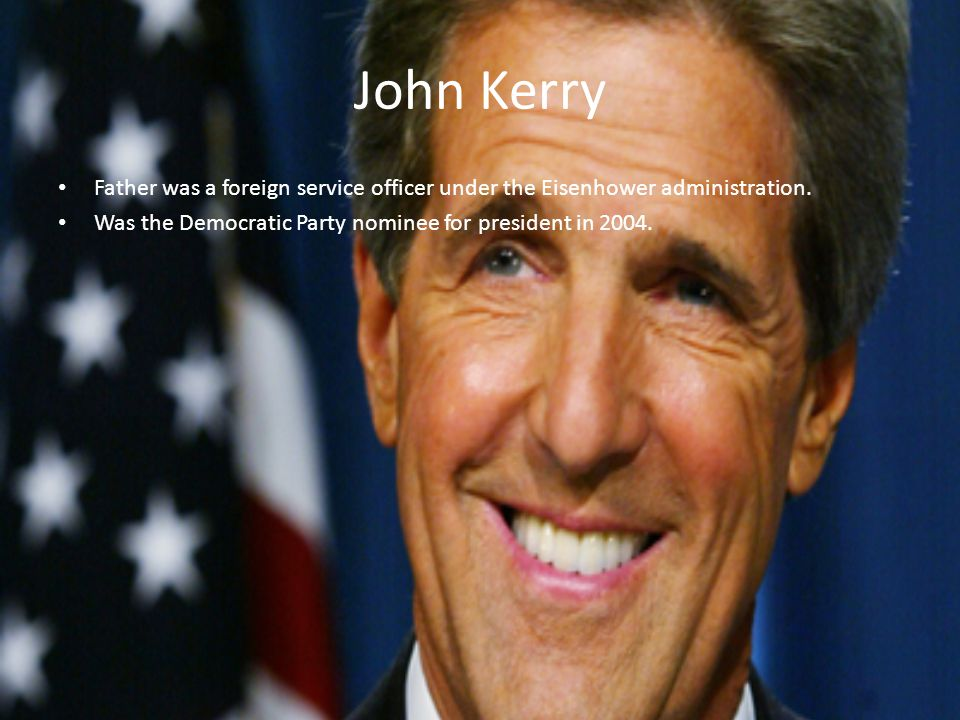 John Kerry Father was a foreign service officer under the Eisenhower administration. Was the Democratic Party nominee for president in 2004.