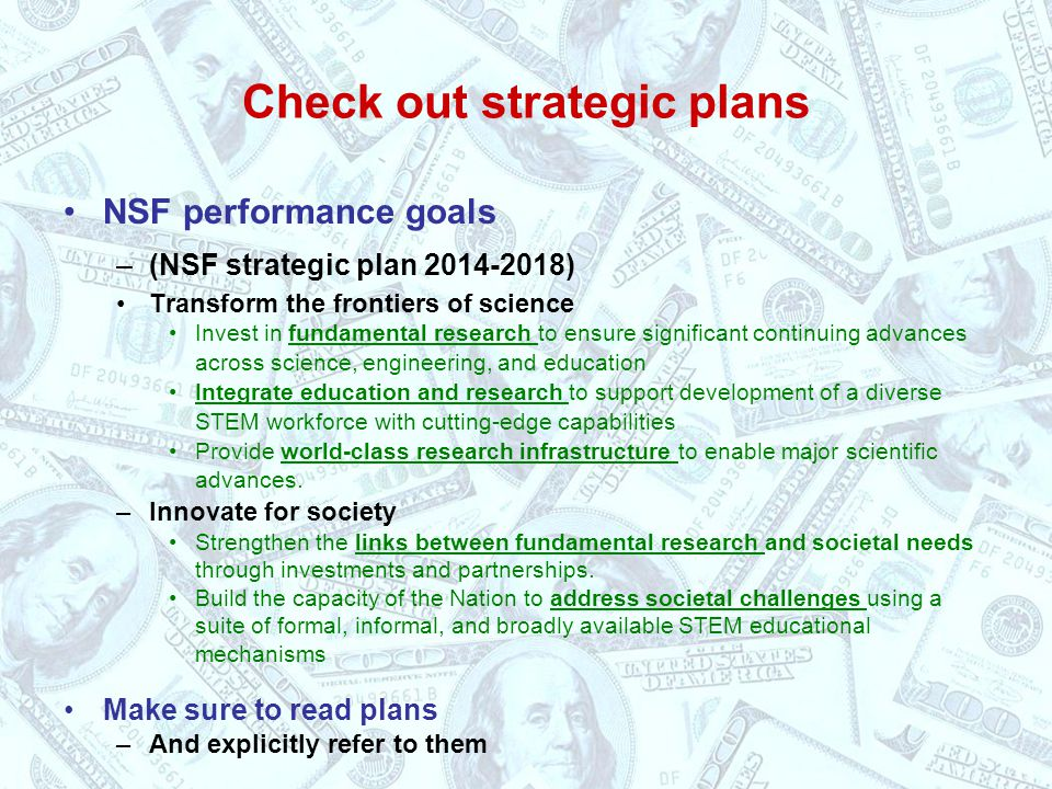 Check out strategic plans NSF performance goals –(NSF strategic plan 2014-2018) Transform the frontiers of science Invest in fundamental research to ensure significant continuing advances across science, engineering, and education Integrate education and research to support development of a diverse STEM workforce with cutting-edge capabilities Provide world-class research infrastructure to enable major scientific advances.