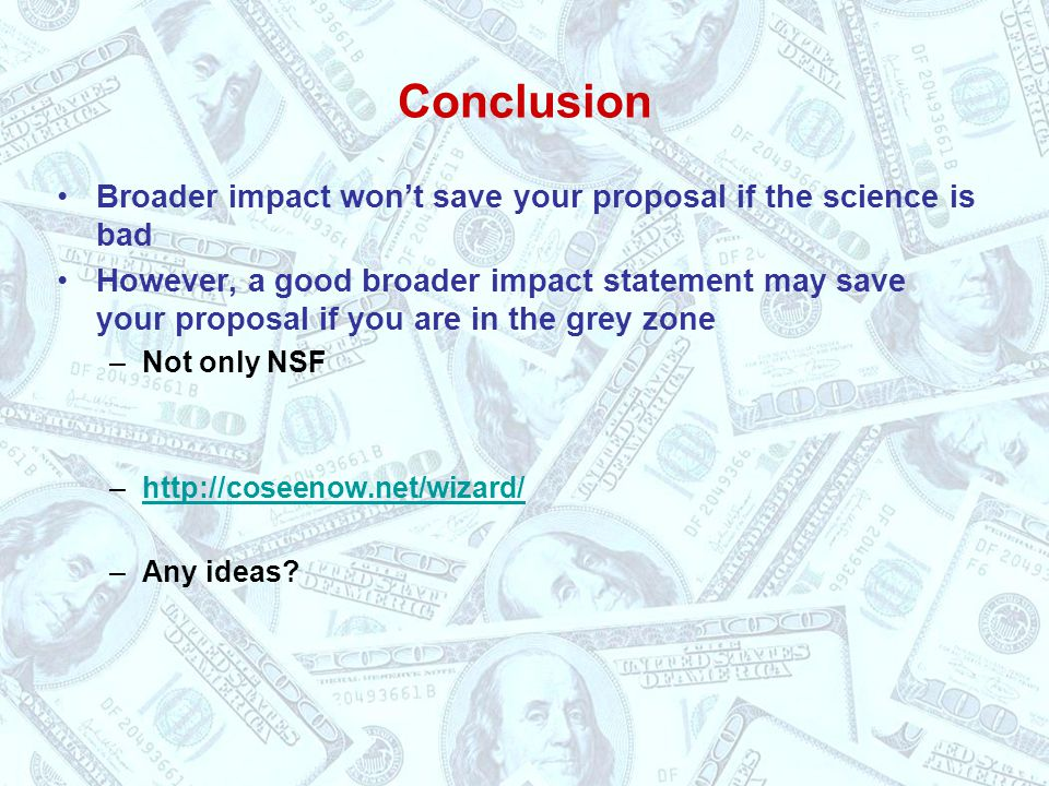 Conclusion Broader impact won't save your proposal if the science is bad However, a good broader impact statement may save your proposal if you are in the grey zone –Not only NSF –http://coseenow.net/wizard/http://coseenow.net/wizard/ –Any ideas?