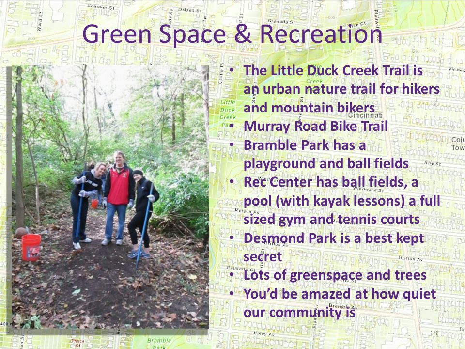 Green Space & Recreation The Little Duck Creek Trail is an urban nature trail for hikers and mountain bikers Murray Road Bike Trail Bramble Park has a playground and ball fields Rec Center has ball fields, a pool (with kayak lessons) a full sized gym and tennis courts Desmond Park is a best kept secret Lots of greenspace and trees You'd be amazed at how quiet our community is 18