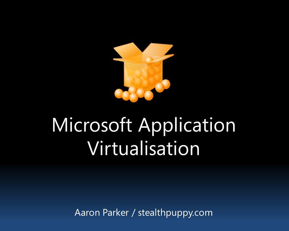 Microsoft Application Virtualisation Aaron Parker / stealthpuppy.com