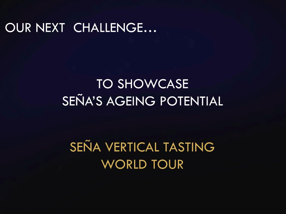 OUR NEXT CHALLENGE… TO SHOWCASE SEÑA'S AGEING POTENTIAL SEÑA VERTICAL TASTING WORLD TOUR