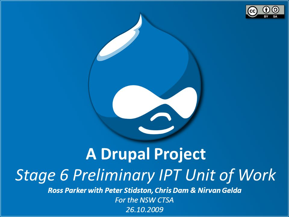A Drupal Project Stage 6 Preliminary IPT Unit of Work Ross Parker with Peter Stidston, Chris Dam & Nirvan Gelda For the NSW CTSA 26.10.2009