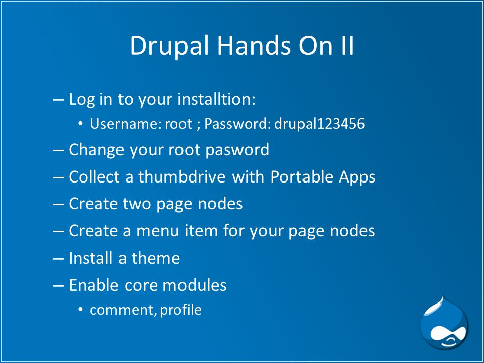 Drupal Hands On II – Log in to your installtion: Username: root ; Password: drupal123456 – Change your root pasword – Collect a thumbdrive with Portable Apps – Create two page nodes – Create a menu item for your page nodes – Install a theme – Enable core modules comment, profile