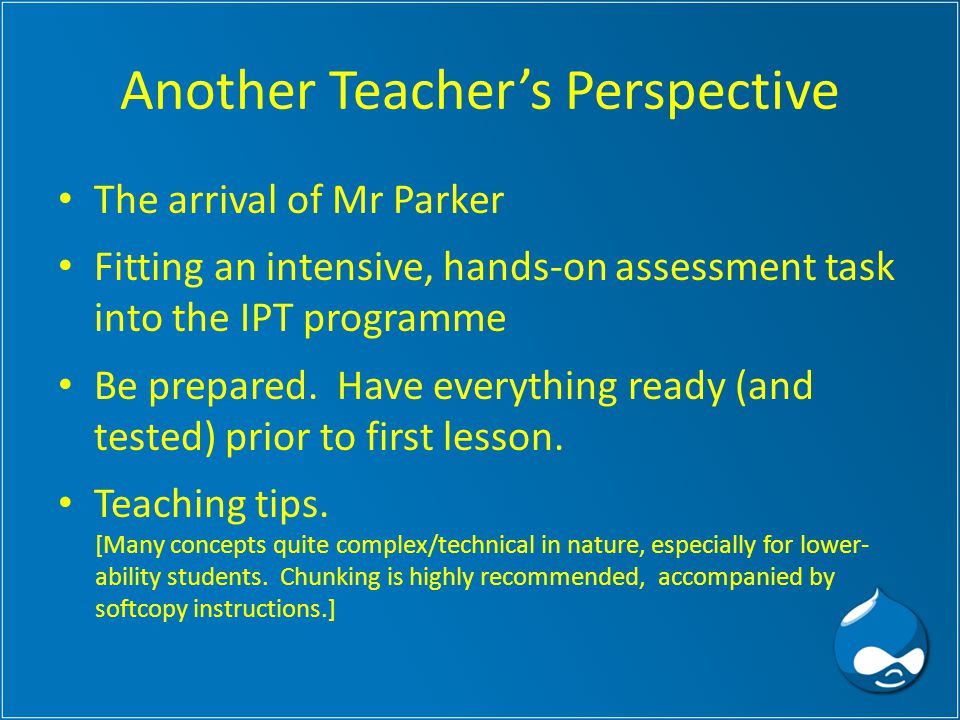 Another Teacher's Perspective The arrival of Mr Parker Fitting an intensive, hands-on assessment task into the IPT programme Be prepared.