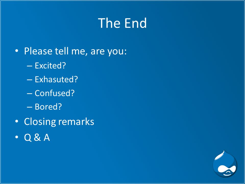 The End Please tell me, are you: – Excited? – Exhasuted? – Confused? – Bored? Closing remarks Q & A