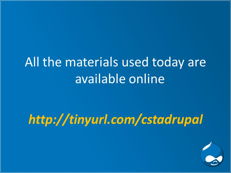 All the materials used today are available online http://tinyurl.com/cstadrupal