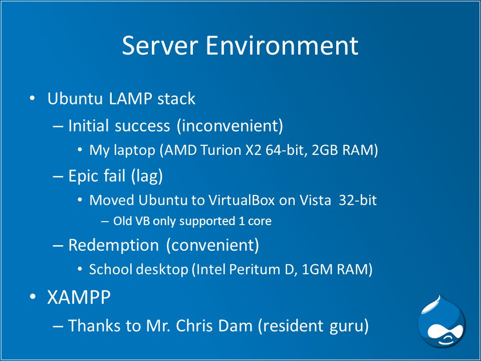 Server Environment Ubuntu LAMP stack – Initial success (inconvenient) My laptop (AMD Turion X2 64-bit, 2GB RAM) – Epic fail (lag) Moved Ubuntu to VirtualBox on Vista 32-bit – Old VB only supported 1 core – Redemption (convenient) School desktop (Intel Peritum D, 1GM RAM) XAMPP – Thanks to Mr.