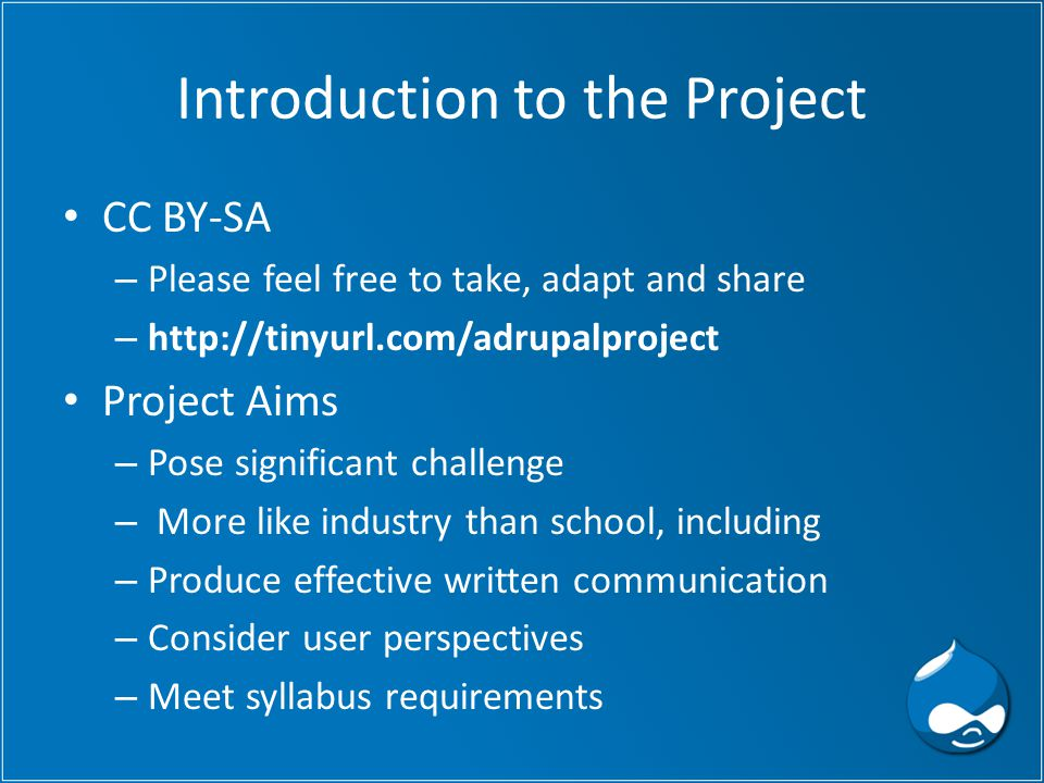 Introduction to the Project CC BY-SA – Please feel free to take, adapt and share – http://tinyurl.com/adrupalproject Project Aims – Pose significant challenge – More like industry than school, including – Produce effective written communication – Consider user perspectives – Meet syllabus requirements