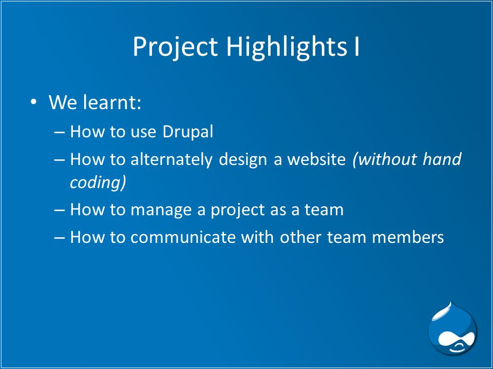 Project Highlights I We learnt: – How to use Drupal – How to alternately design a website (without hand coding) – How to manage a project as a team – How to communicate with other team members