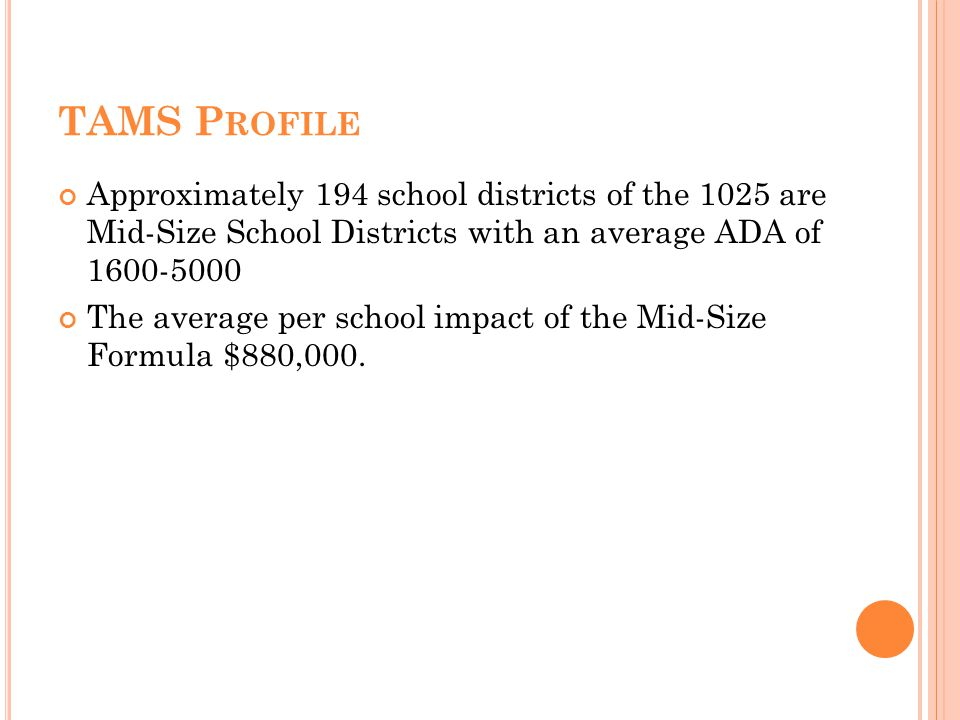 TAMS P ROFILE Approximately 194 school districts of the 1025 are Mid-Size School Districts with an average ADA of 1600-5000 The average per school impact of the Mid-Size Formula $880,000.
