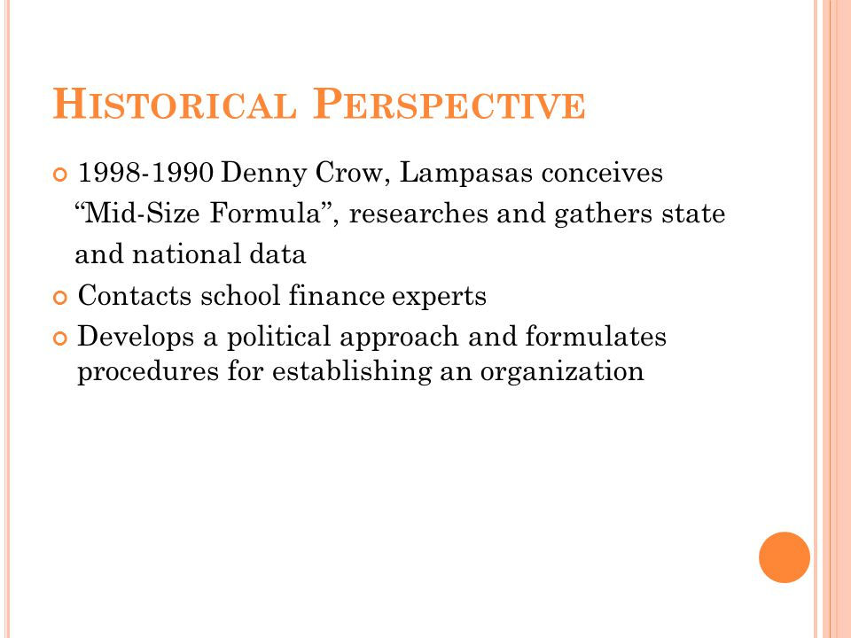 H ISTORICAL P ERSPECTIVE 1998-1990 Denny Crow, Lampasas conceives Mid-Size Formula , researches and gathers state and national data Contacts school finance experts Develops a political approach and formulates procedures for establishing an organization