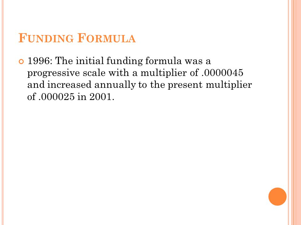 F UNDING F ORMULA 1996: The initial funding formula was a progressive scale with a multiplier of.0000045 and increased annually to the present multiplier of.000025 in 2001.
