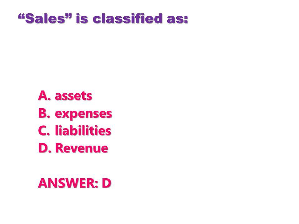 """Sales"" is classified as: A.assets B.expenses C.liabilities D.Revenue ANSWER: D"