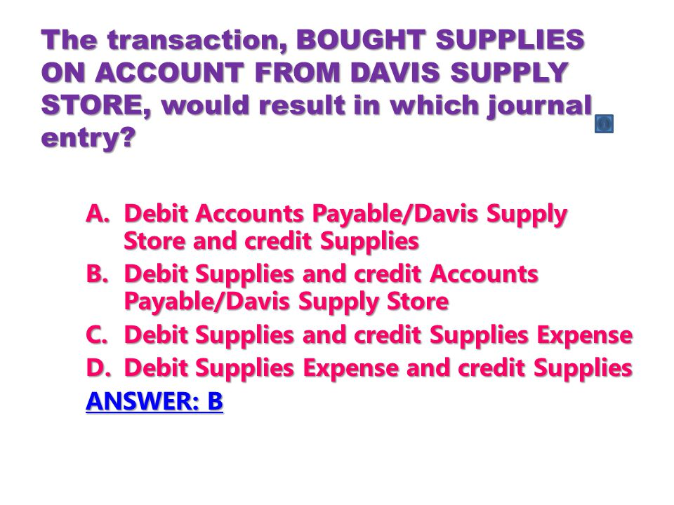 The transaction, BOUGHT SUPPLIES ON ACCOUNT FROM DAVIS SUPPLY STORE, would result in which journal entry.