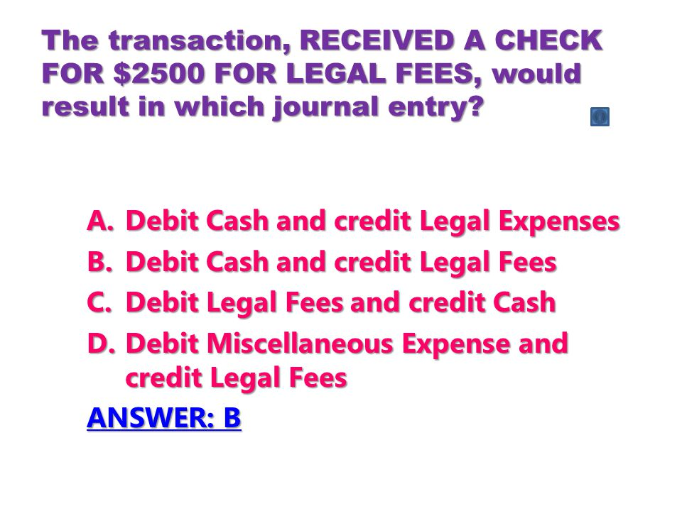 The transaction, RECEIVED A CHECK FOR $2500 FOR LEGAL FEES, would result in which journal entry.