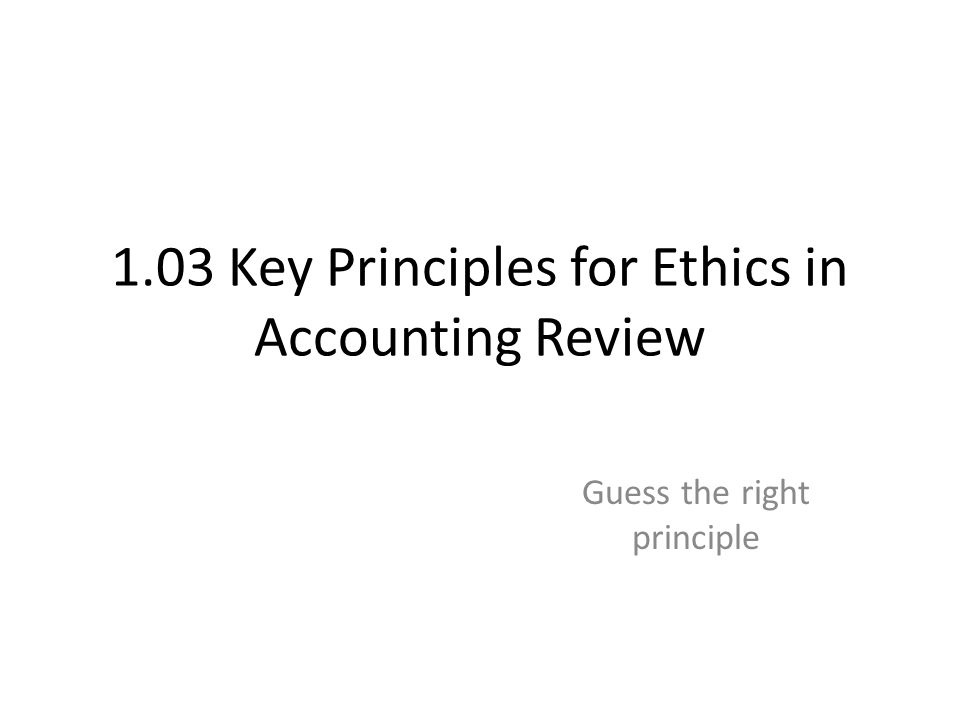 1.03 Key Principles for Ethics in Accounting Review Guess the right principle