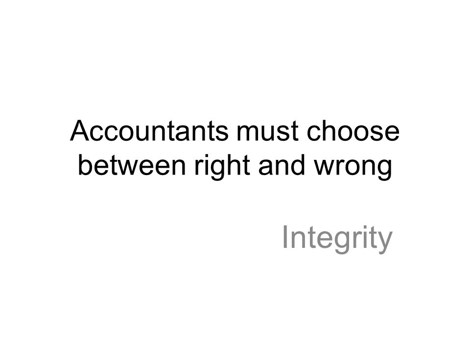 Accountants must choose between right and wrong Integrity