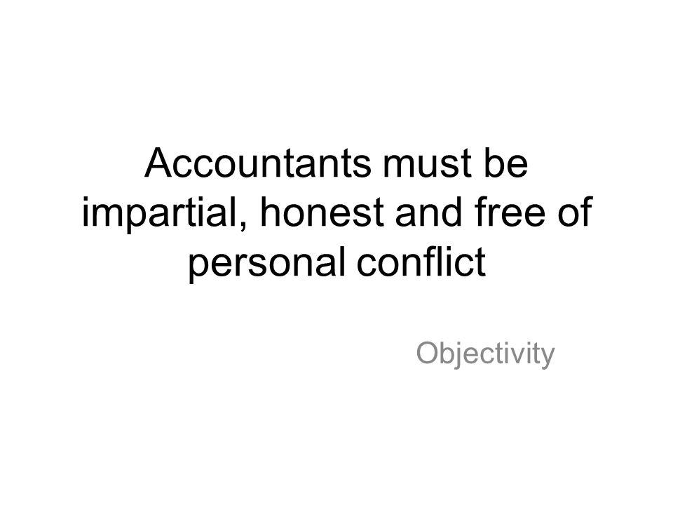 Accountants must be impartial, honest and free of personal conflict Objectivity