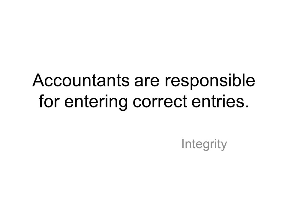 Accountants are responsible for entering correct entries. Integrity