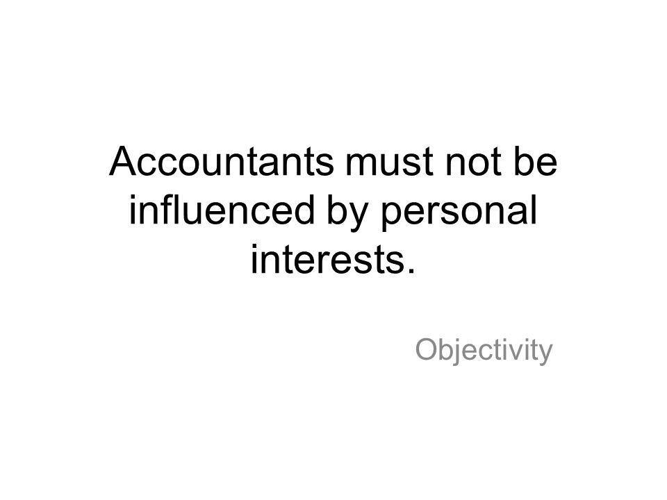 Accountants must not be influenced by personal interests. Objectivity