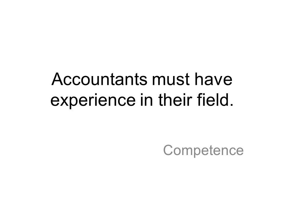 Accountants must have experience in their field. Competence